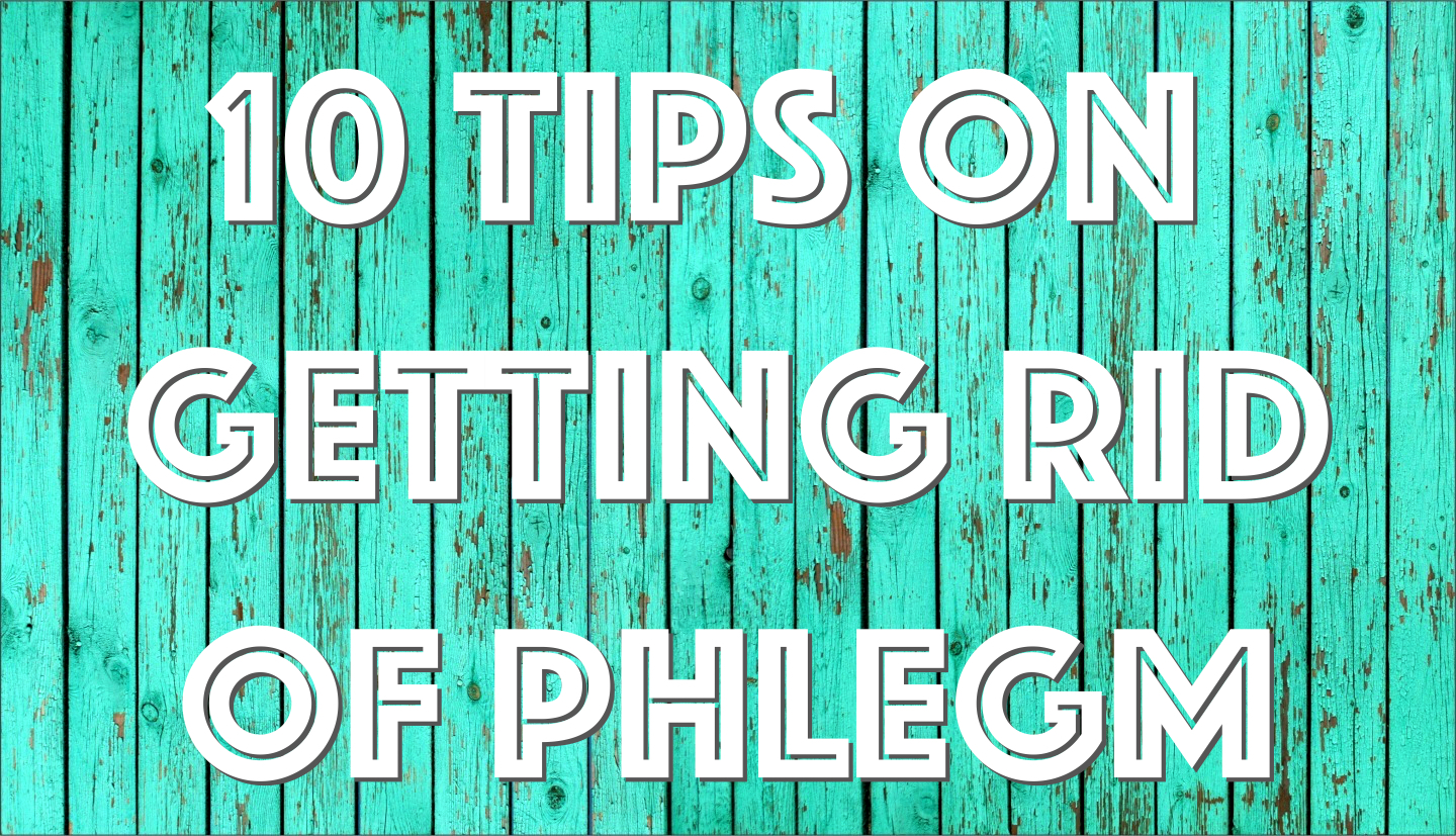 10 Tips on Getting Rid of Phlegm